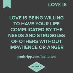 """Love is being willing to have your life complicated by the needs and struggles of others without impatience or anger.   Visit www.paultripp.com/invitation for """"The Invitation To Love,"""" a 10-part devotional on love by Paul David Tripp."""