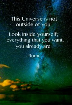 """The Universe is not outside of you. Look inside yourself, everything that you want, you already are."" ~ Rumi"