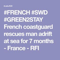 #FRENCH #SWD #GREEN2STAY French coastguard rescues man adrift at sea for 7 months - France - RFI