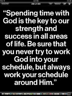 Spending time with God is the key to our strength and success in all areas of life. Be sure that you never try to work God into your schedule, but always work your schedule around Him - Joyce Meyer The Words, Religious Quotes, Spiritual Quotes, Faith Quotes, Bible Quotes, Godly Quotes, Jesus Quotes, Joyce Meyer Quotes, Great Quotes