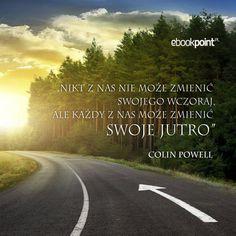 """""""Nikt z nas nie może zmienić swojego wczoraj, ale każdy z nas może zmienić swoje jutro"""" -- Colin Powell Nasa, Country Roads, Life"""