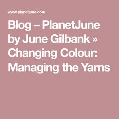 Blog – PlanetJune by June Gilbank » Changing Colour: Managing the Yarns