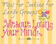 Awesome... Tips for Cooking for Large Groups {Without Losing Your Mind!}