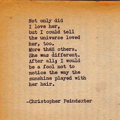 Not only did I love her, but I could tell the universe loved her, too. More than others. She was different. After all, I would be a fool not to notice the way the sunshine played with her hair. - Christopher Poindexter