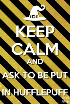 KEEP CALM and ask to be put in HUFFLEPUFF