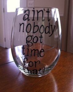 Aint Nobody Got Time For That Glasses Etsy listing at http://www.etsy.com/listing/151184382/aint-nobody-got-time-for-that-stemless