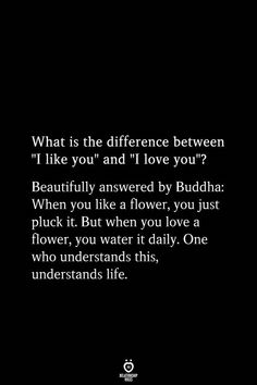 "What is the difference between ""I like you"" and ""I love you""? Beautifully answered by Buddha: When you like a flower, you just pluck it. But when you love a flower, you water it daily. One who understands this, understands life."