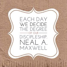 """Each day we decide the degree of our discipleship. Each day we answer the question, 'Who's on the Lord's side? Who?'""  — Neal A. Maxwell"