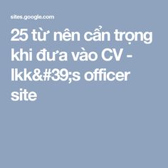 25 từ nên cẩn trọng khi đưa vào CV - lkk's officer site