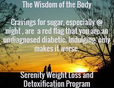 The Wisdom of the Body  Cravings for sugar, especially @ night , are  a red flag that you are an undiagnosed diabetic. Indulging  makes it worse.   Serenity Weight Loss and Detoxification Program, 1992 Follow us @ https://www.facebook.com/groups/TheSerenityChallenge/
