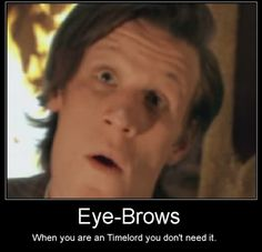 Matt Smith with eyebrows- Actual, big, thick, eyebrows would be a sight to see.
