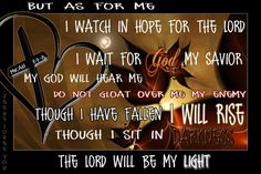 Micah 7:7 As for me, I look to the Lord for help.      I wait confidently for God to save me,      and my God will certainly hear me.  8 Do not gloat over me, my enemies!      For though I fall, I will rise again.  Though I sit in darkness,      the Lord will be my light.