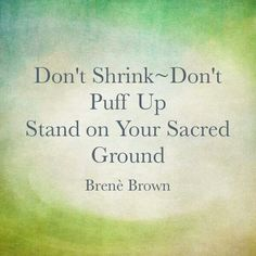 Don't Shrink~Don't Puff Up Stand on Your Sacred Ground. ~Brenè Brown