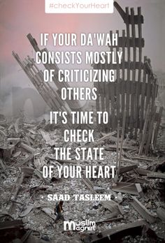 """If your """"da'wah"""" consists mostly of criticizing others it's time to check the state of your heart. #CheckYourHeart ~ Saad Tasleem"""