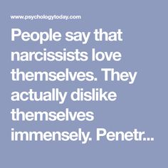 People say that narcissists love themselves. They actually dislike themselves immensely. Penetrating their facade reveals their fragile identity, meaninglessness, and shame.