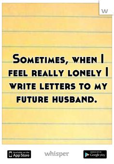 Sometimes, when I feel really lonely I write letters to my future husband. - This could be Tess's saying. She writes letters to the man she hopes to marry someday.