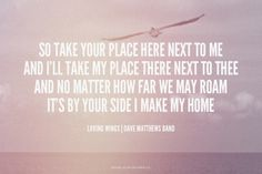 So take your place here next to me And I'll take my place there next to thee And no matter how far we may roam It's by your side I make my home - Loving Wings | Dave Matthews Band | Chelsea made this with Spoken.ly