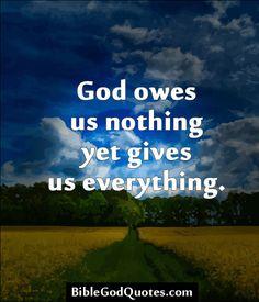 God owes us nothing yet gives us everything. http://biblegodquotes.com/god-owes-us-nothing-yet-gives-us-everything/
