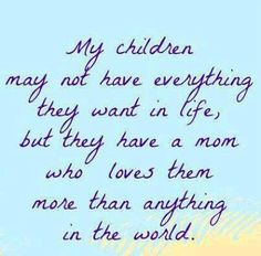 My children may not have everything they want in life, but they have a mom who loves them more than anything in the world.