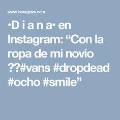 """•D  i  a  n  a• en Instagram: """"Con la ropa de mi novio 👽🌙#vans #dropdead #ocho #smile"""""""