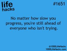 No matter how slow you progress, you're still ahead of everyone who isn't trying. -1000 Life Hacks