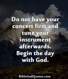 ✞ ✟ BibleGodQuotes.com ✟ ✞  Do not have your concert first and tune your instrument afterwards. Begin the day with God.