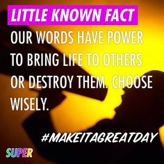 Our words have power to create or destroy. Choose wisely. #makeitagreatday
