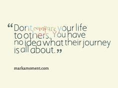 """Don't compare your life to others, You have no idea what their journey is all about."" So very true!"