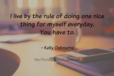"I live by the rule of doing one nice thing for myself everyday. You have to.""-Kelly Osbourne Writing My Story: Weekly Inspiration"