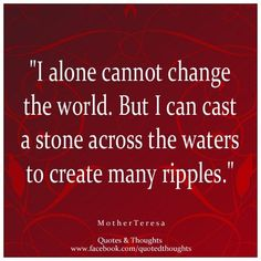 I alone cannot change the world. But I can cast a stone across the waters to create many ripples. ~ Mother Teresa ~