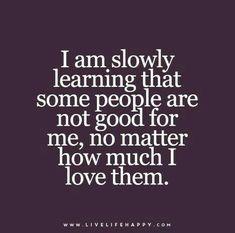 أنا  ببطئ اتعلم أن بعض الأشخاص ليسوا جيدين لي، لا يهم كم أنا أحبهم.