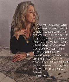 Kiki Smith on art. Great inspiration for writing too. Great Quotes, Quotes To Live By, Me Quotes, Inspirational Quotes, Kiki Smith, Artist Quotes, Do You Work, Sharing Quotes, Wise Women
