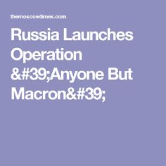 Russia Launches Operation 'Anyone But Macron'