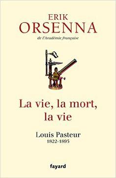La vie, la mort, la vie. Louis Pasteur 1822-1895, Erik Orsenna, Fayard, 2015. La biographie de Louis Pasteur selon Orsenna. Cote : 509.2 ORS