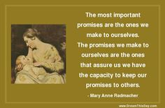 The most important promises are the ones we make to ourselves. The promises we make to ourselves are the ones that assure us we have the capacity to keep our promises to others. - Mary Anne Radmacher