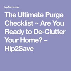 The Ultimate Purge Checklist ~ Are You Ready to De-Clutter Your Home? – Hip2Save