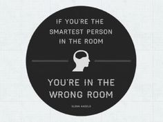 """""""If you are the smartest person in the room, you're in the wrong room."""""""
