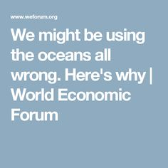 We might be using the oceans all wrong. Here's why   World Economic Forum