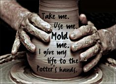 Romans 9:21. Mold me and make me into a vessel shaped for You.