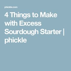 4 Things to Make with Excess Sourdough Starter   phickle