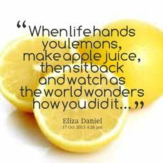 """""""When Life hands you Lemons, make apple juice, then sit back and watch as the world wonders how you did it ... """" ♥ Quote by Eliza Daniel @ Inspirably.com"""