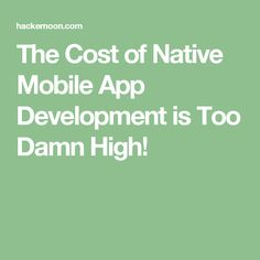 the cost of native mobile app development is too damn high