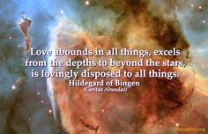 Hildegard von Bingen Quote: Love abounds in all things, excels from the depths to beyond the...