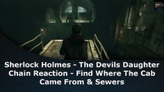 Sherlock Holmes The Devil's Daughter Chain Reaction Case Find Where The Cab Came From & Sewers