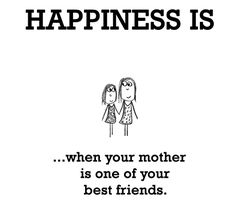 HAPPINESS is...when your mother is one of your best friends. #Happiness #Mother #Quotes