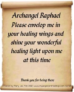 Archangel Raphael, Please envelop me in your healing wings and shine your wonderful healing light upon me at this time.