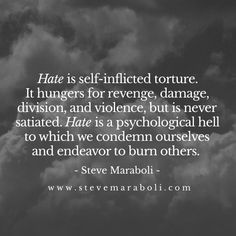 Hate is self-inflicted torture. It hungers for revenge, damage, division, and violence, but is never satiated. Hate is a psychological hell to which we condemn ourselves and endeavor to burn others.  - Steve Maraboli