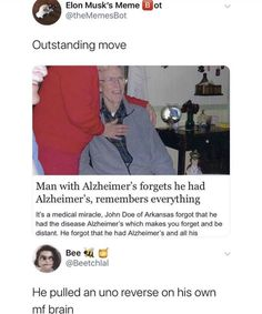 Outstanding move Man with Alzheimer's forgets he had Alzheimer's, remembers everything It's a medical miracle, John Doe of Arkansas forgot that he had the disease Alzheimer's which makes you forget and be distant. Really Funny Memes, Stupid Funny Memes, Funny Tweets, Funny Relatable Memes, Funny Posts, Funny Stuff, Random Stuff, Funny Things, Cool Memes