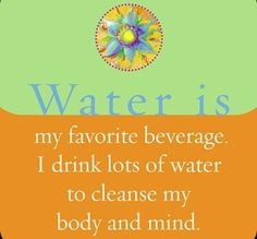 Water is my favorite beverage. I drink lots of water to cleanse my body and mind.  ~ Louise L. Hay