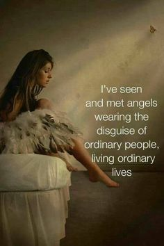 I've seen and met angels wearing the disguise of ordinary people, living ordinary lives.